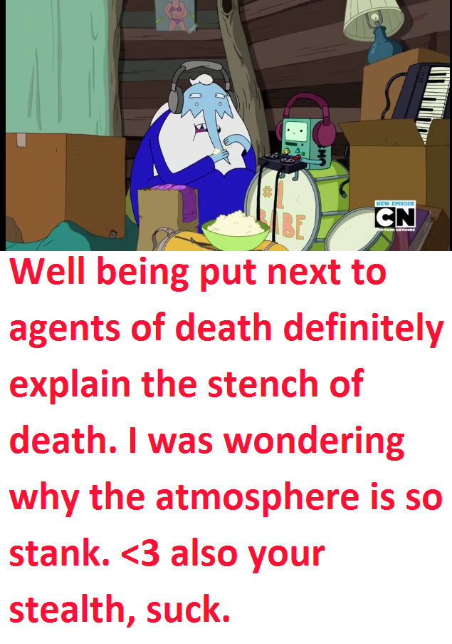 Well being put next to agents of death definitely explain the stench of death. I was wondering why the atmosphere is so stank. <3 also your stealth, suck.
