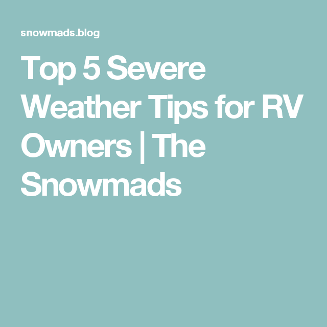 Top 5 Severe Weather Tips for RV Owners | The Snowmads