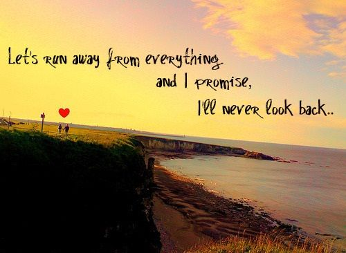 Lets Run Away From Everything And I Promise I Ll Never Look Back Lets Run Away Running Away Happy Promise Day
