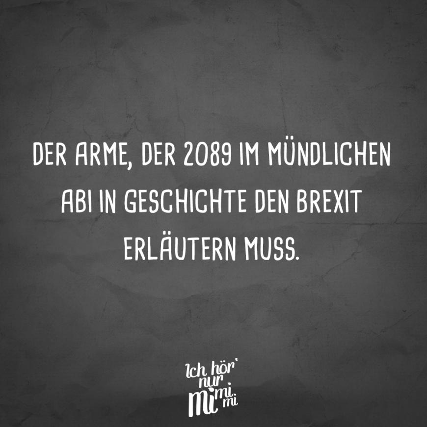 Der Arme, der 2089 im mündlichen Abi in Geschichte den Brexit erläutern muss. Sprüche / Zitate / Quotes / Ichhörnurmimimi / witzig / lustig / Sarkasmus / Freundschaft / Beziehung / Ironie #VisualStatements #Sprüche #Spruch #mimimi