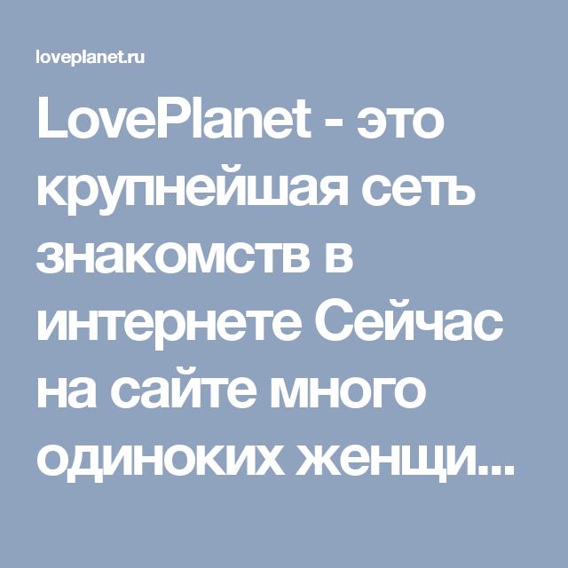 LovePlanet - это крупнейшая сеть знакомств в интернете Сейчас на сайте много одиноких женщин и мужчин Какой тип отношений вы ищете?  Создание семьи Дружба и общение Отношениябезобязательств Романтические отношения