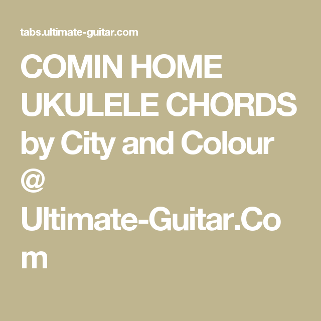 COMIN HOME UKULELE CHORDS by City and Colour @ Ultimate-Guitar.Com ...