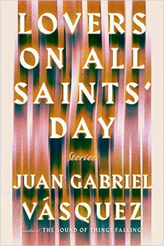 Lovers on All Saints' Day: Stories: Juan Gabriel Vasquez: 9781594634260: Amazon.com: Books