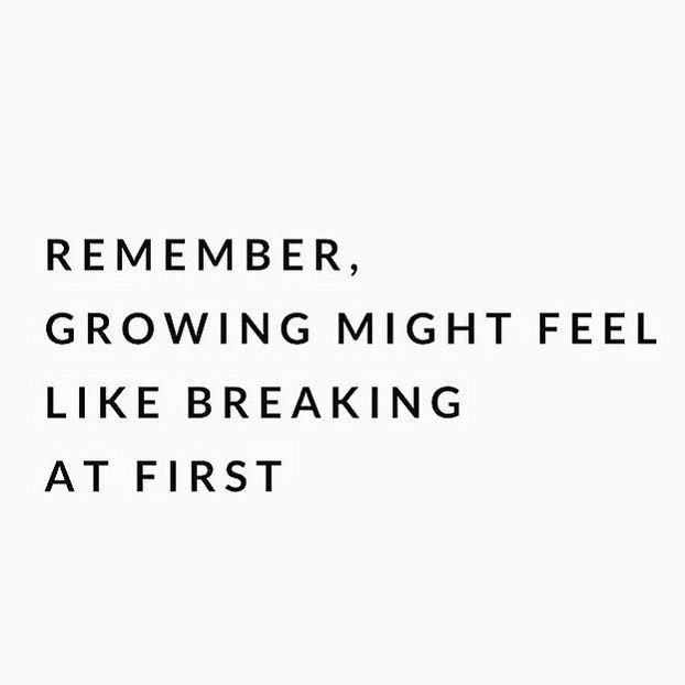 Growing might feel like breaking at first.