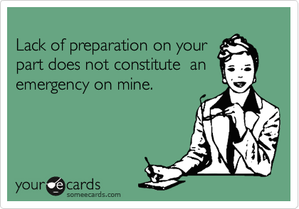 Lack Of Preparation On Your Part Does Not Constitute An Emergency On