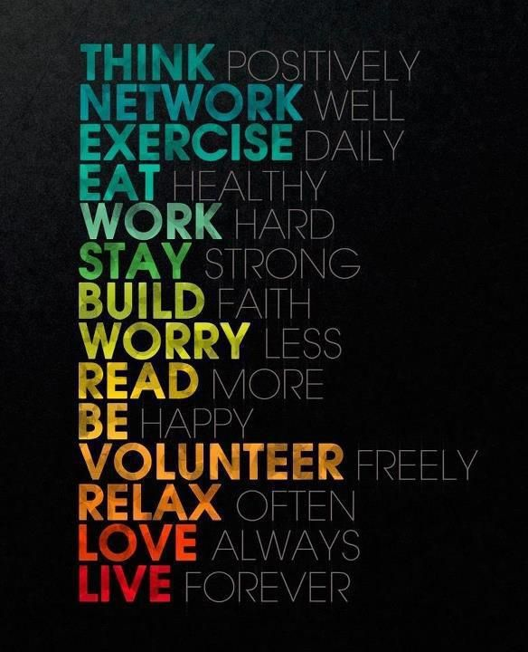 Think Positively Network Well Exercise Daily Eat Healthy Work Hard Stay  Strong Build Faith Worry Less Read More Be Happy Volunteer Freely Relax  Often Love ...