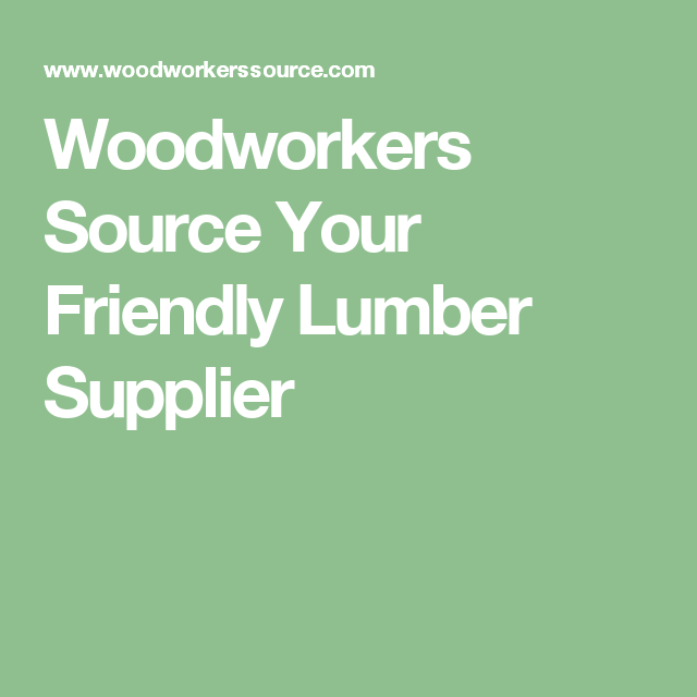 Woodworkers Source Your Friendly Lumber Supplier Woodworking