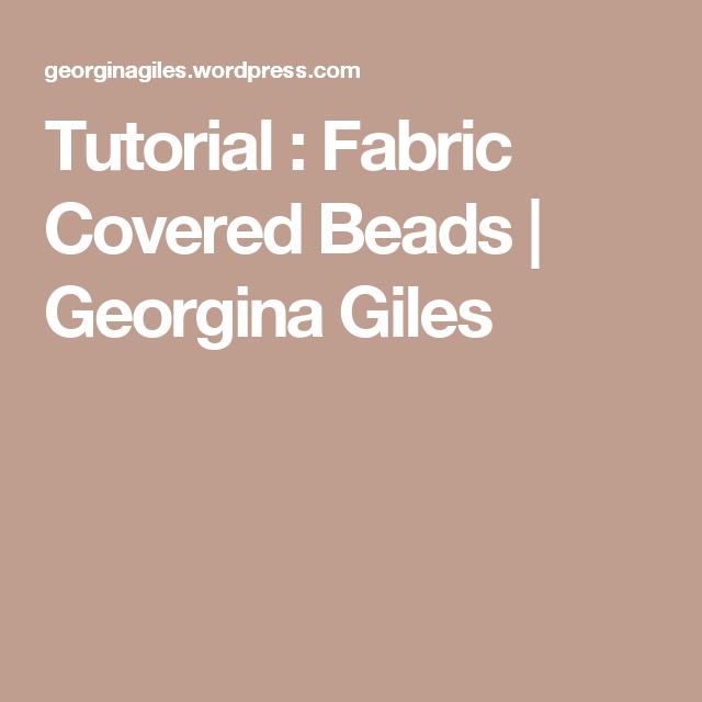 Tutorial : Fabric Covered Beads | Georgina Giles