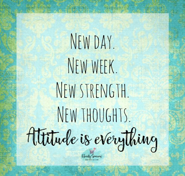New Day New Week New Strength New Thoughts Attitude Is Everything Charity Sparrow Where Vintage Tel New Week Quotes Words Of Encouragement Positive Quotes