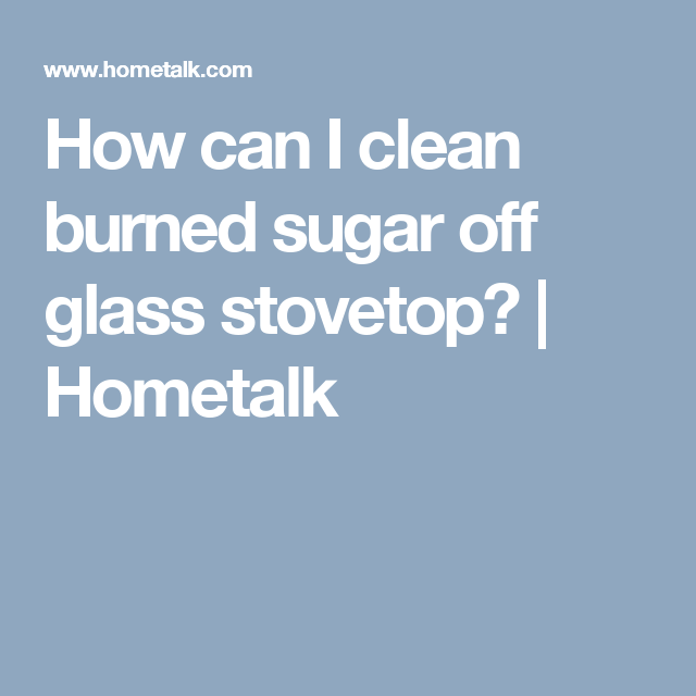 How Can I Clean Burned Sugar Off Gl Stovetop Misc
