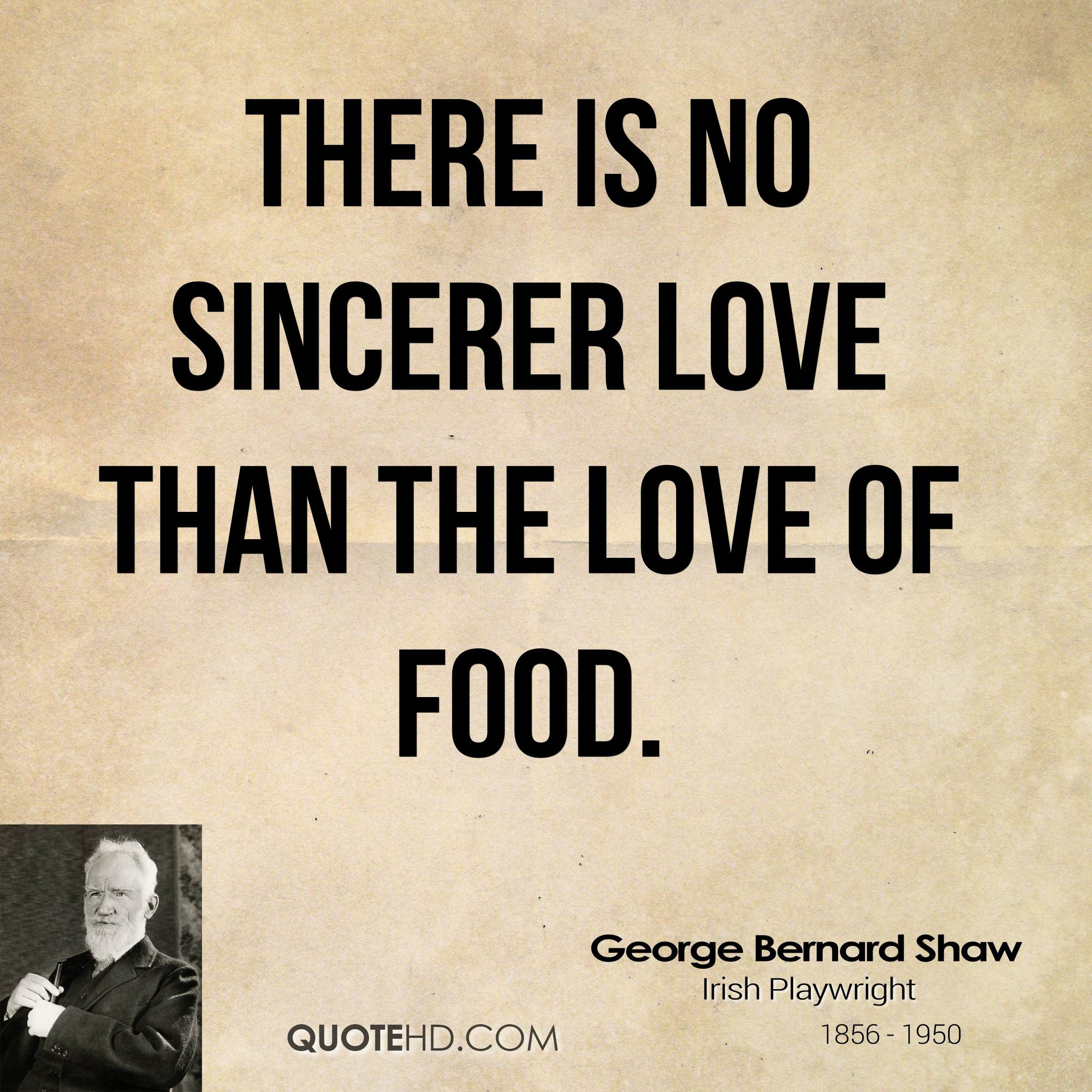 There Is No Sincerer Love Than The Love Of Food Food