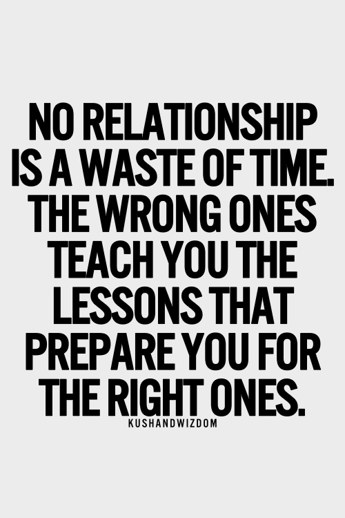 no relationship is a waste of time. the wrong ones teach you the lessons that prepare you for the right ones
