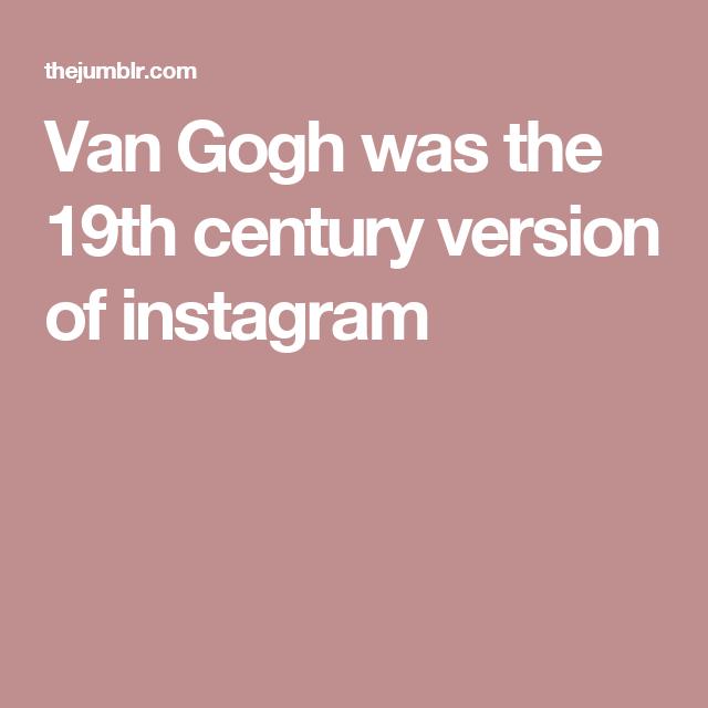 Van Gogh was the 19th century version of instagram