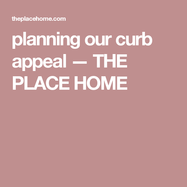 planning our curb appeal — THE PLACE HOME