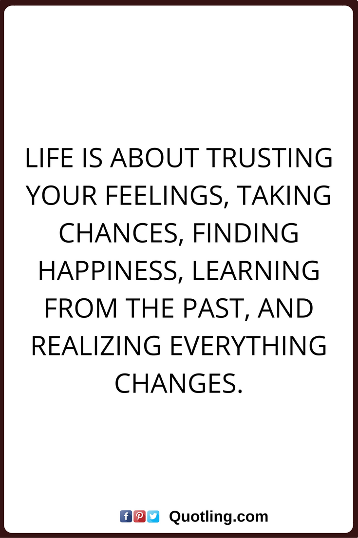 Superior Change Quotes Life Is About Trusting Your Feelings, Taking Chances, Finding  Happiness, Learning From The Past, And Realizing Everything Changes.