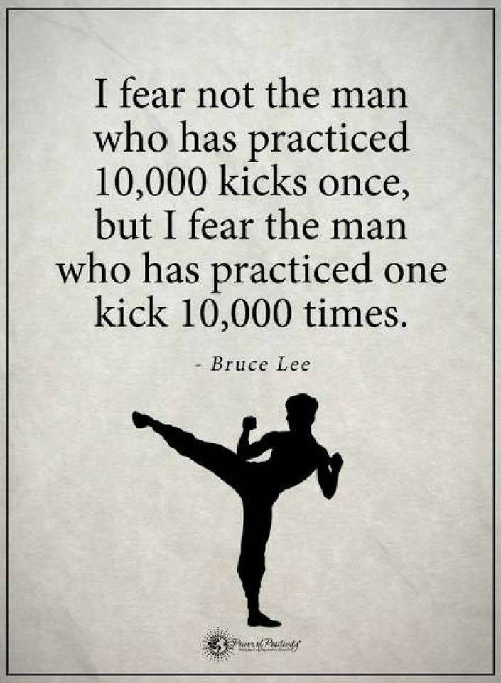 I Fear Not The Man Who Has Practiced 10 000 Kicks Once But I Fear The Man Who Has Practiced One Kick 10 0 Bruce Lee Quotes Inspirational Quotes Job Motivation