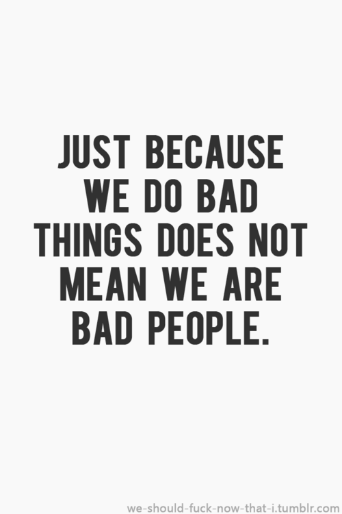Good People Can Do Bad Things Bad People Can Do Good Things