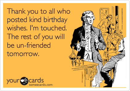 Thank You To All Who Posted Kind Birthday Wishes I M Touched The Rest Of You Will Be Un Friended Tomorrow Happy Birthday Funny Birthday Wishes Funny Birthday Wishes