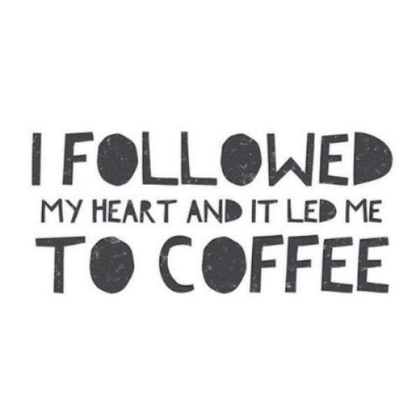 I Followed My Heart And It Led Me To Coffee Eu Amo Cafe
