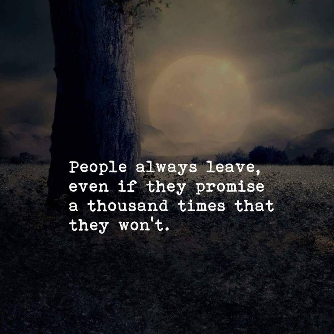 People Always Leave Even If They Promise A Thousand Times That They Won T People Always Leave Happy Life Quotes People Leaving Quotes