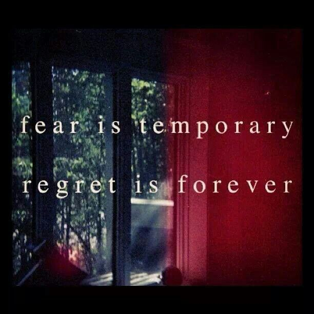 fear is temporary, regret is forever