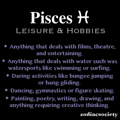 #pisces leisure and hobbies - basically, anything artsy-fartsy, water-related or adrenaline.. aha yes