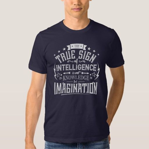 The True Sign Of Intelligence Is Not Knowledge but Imagination T-Shirt  #quote #Typography  http://www.zazzle.com/spbdesgins