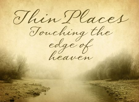"""""""Thin Places"""" a Celtic term for a holy moment/place - is a place where the boundary between heaven and earth is especially thin. Where we can sense God's presence  - usually outdoors where water and land meet or land and sky come together"""