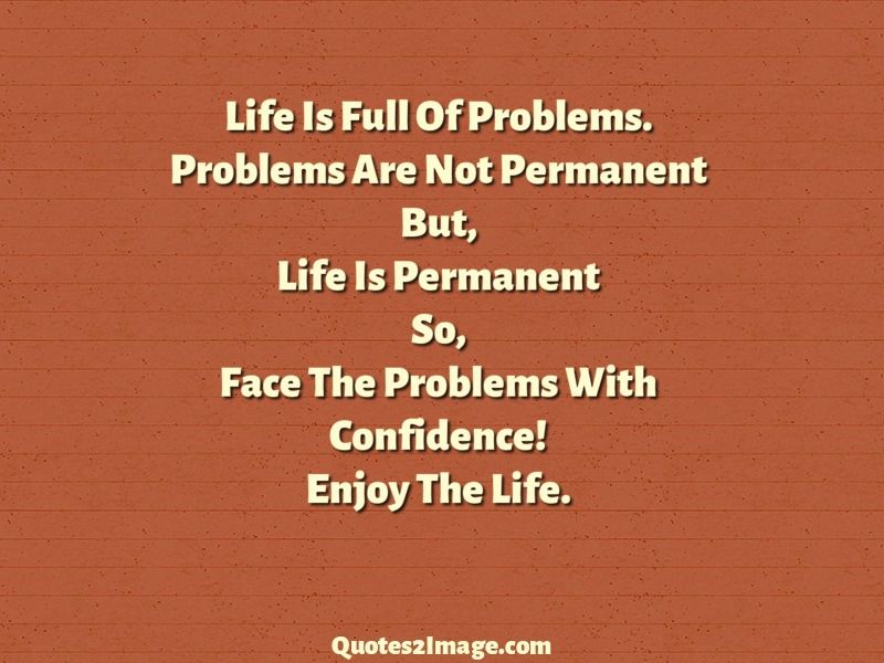 Life Is Full Of Problems Problems Are Not Permanent But Life Is Permanent So Face The Problems With Co Problem Quotes Inspirational Quotes Very Short Quotes