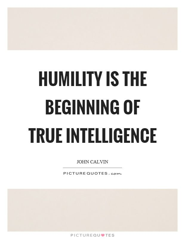 Humility Is The Beginning Of True Intelligence Picture Quotes Humility Quotes Intelligence Quotes Wise Quotes
