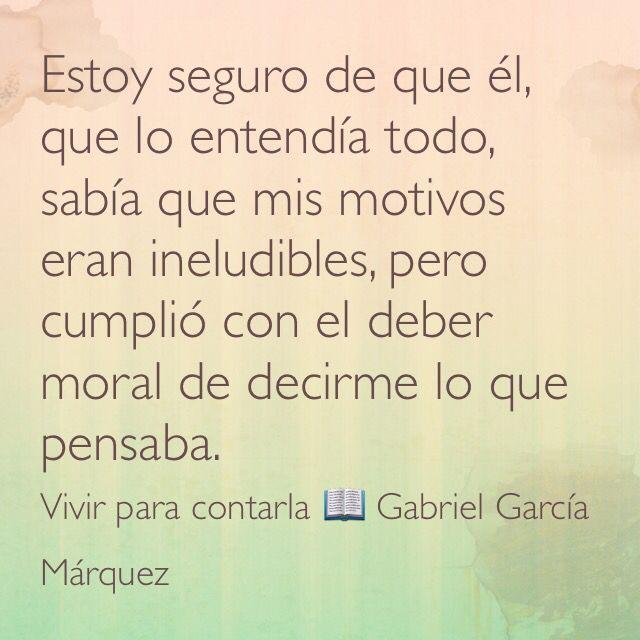 Estoy seguro de que él, que lo entendía todo, sabía que mis motivos eran ineludibles, pero cumplió con el deber moral de decirme lo que pensaba. Vivir para contarla  Gabriel García Márquez.