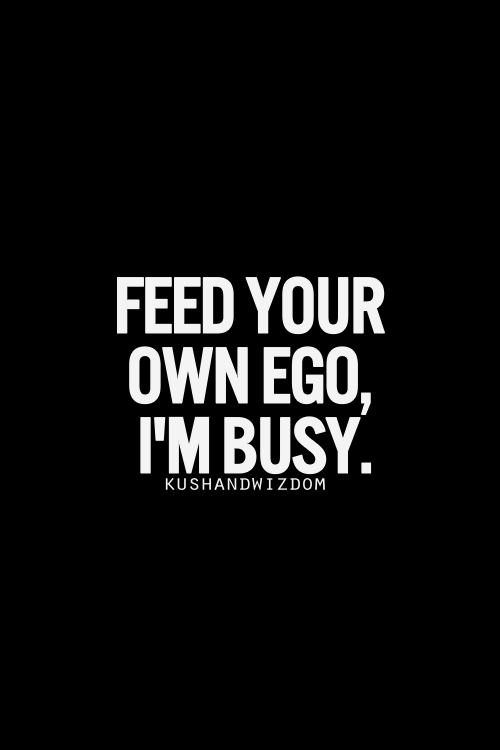 don t count on me to feed your ego never