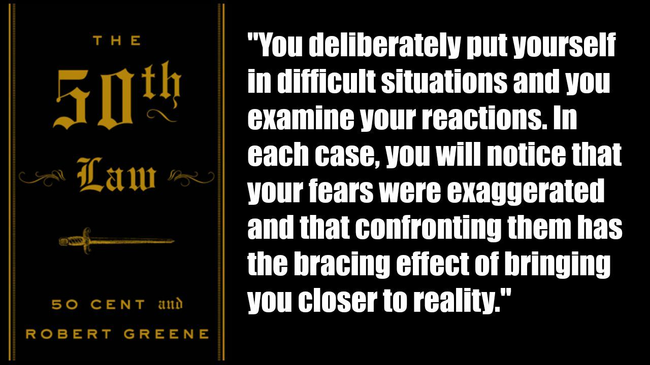 """""""You deliberately put yourself in difficult situations and you examine your reactions. In each case, you will notice that your fears were exaggerated and that confronting them has the bracing effect of bringing you closer to reality."""" http://saveriovalenti.com/personal-development-books/the-50th-law-by-50-cent-and-robert-greene/"""