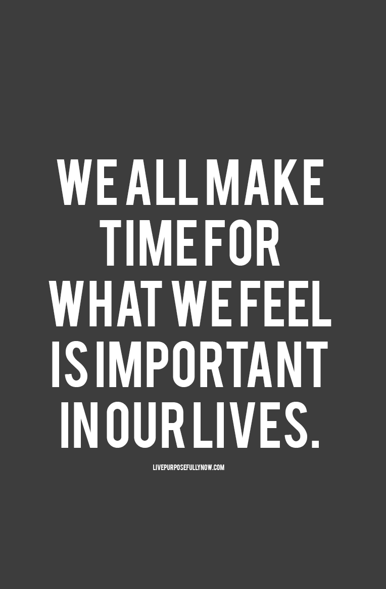 We all make time for what we feel is important in our lives life quotes