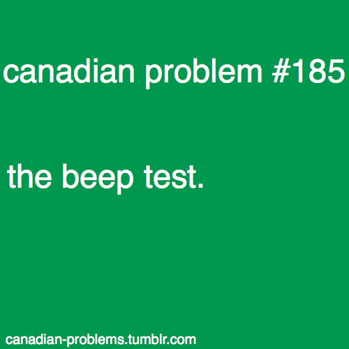 canadian problem- THE beep test I didn't know this was a canadian thing, wow when dying in gym, I can now look back on my canadian-ness