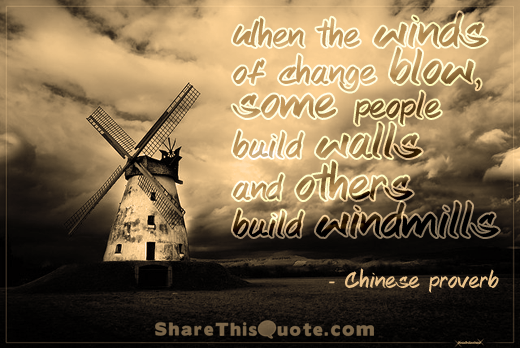 When the winds of change blow, some people build walls and others build windmills..