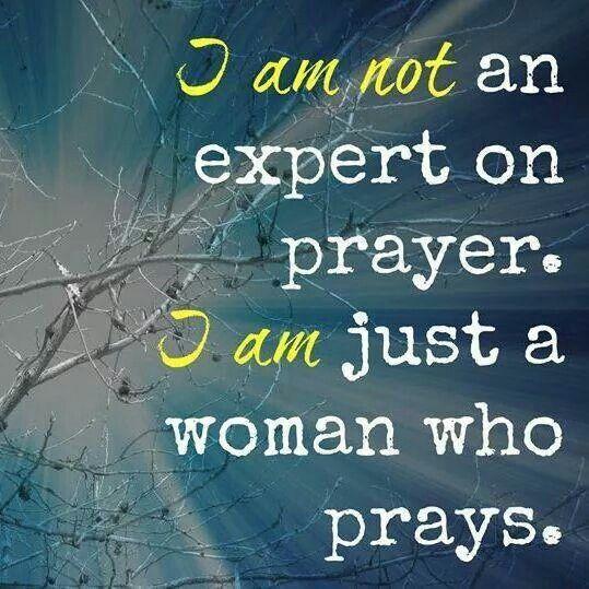 I am NOT an expert on prayer. I am just a woman who prays.