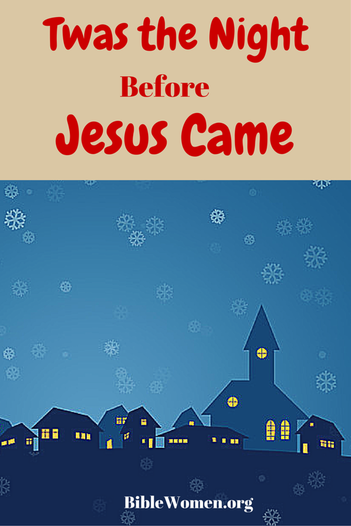 'Twas the night before Jesus came and all through the house Not a creature was praying, not one in the house. Their Bibles were lain on the shelf without care In hopes that Jesus would not come there. - See more at: biblewomen.org