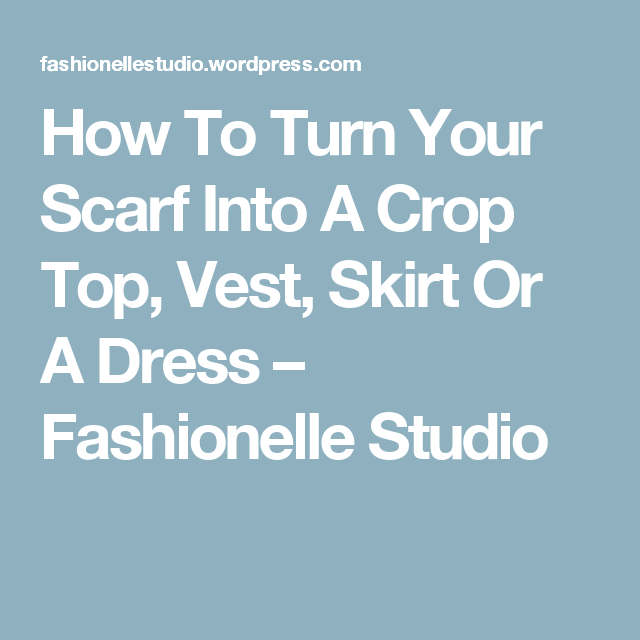 How To Turn Your Scarf Into A Crop Top, Vest, Skirt Or A Dress – Fashionelle Studio