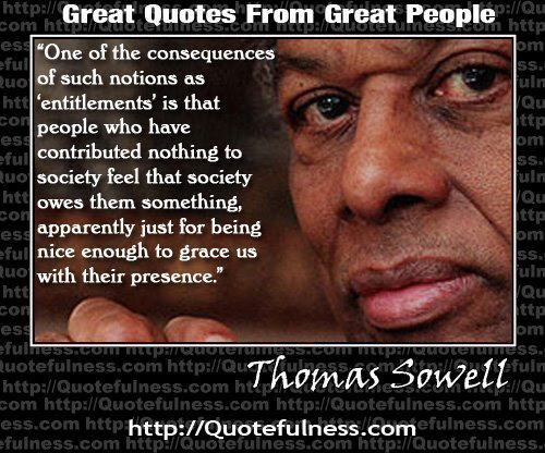 "Thomas Sowell is great.""One of the consequences of such people who have contributed nothing to society feel that society owes them something apparently just for being nice enough to grace us with their presence."""