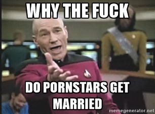 4bf26849603d775468244972cd161c6c why the fuck do pornstars get married picard wtf meme generator