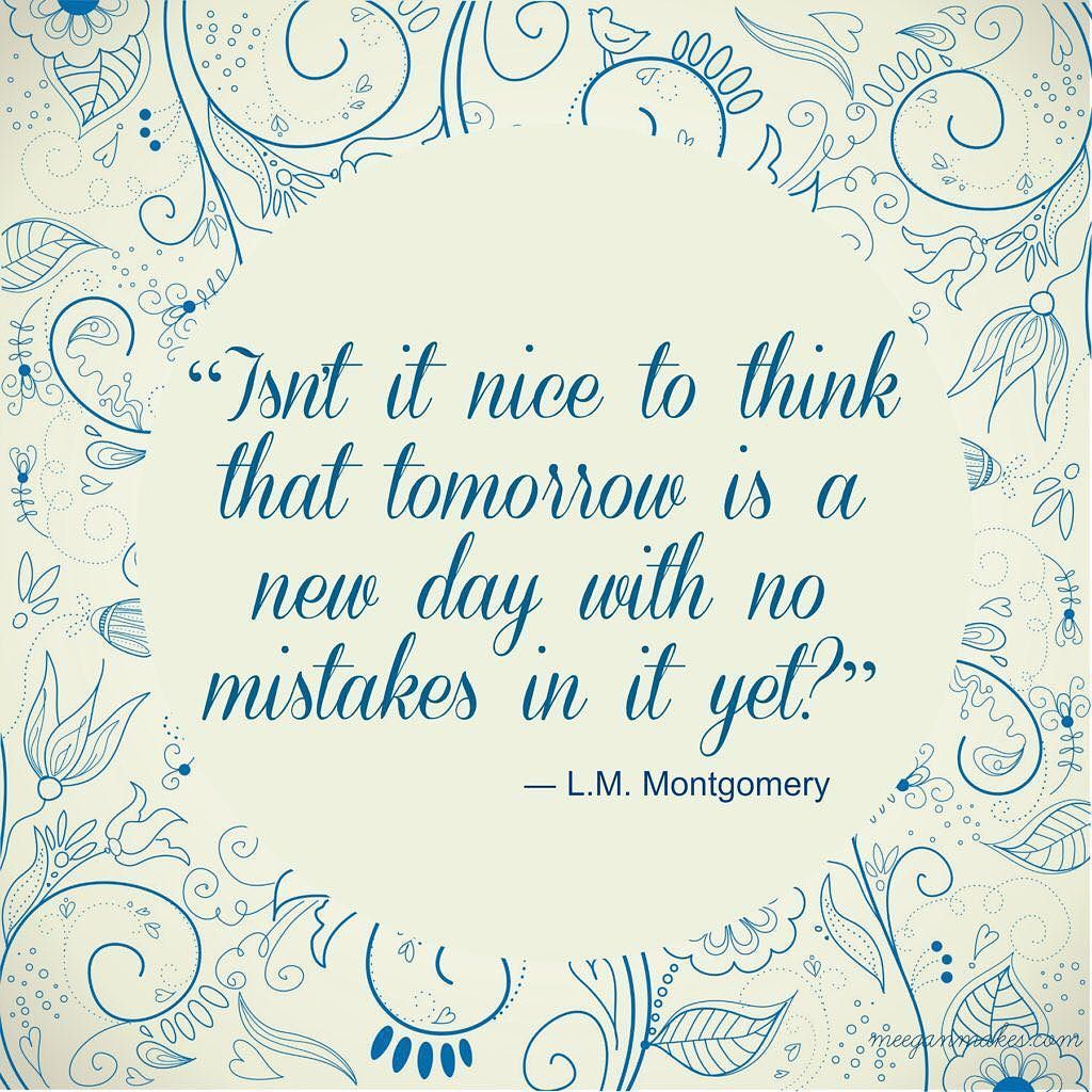 Anne Shirley Is A Very Wise Character Heres To 364 New Mistake Less Tomorrows Bring It On 2018 Happy Tomorrow Is A New Day New Day Quotes Another Day Quote