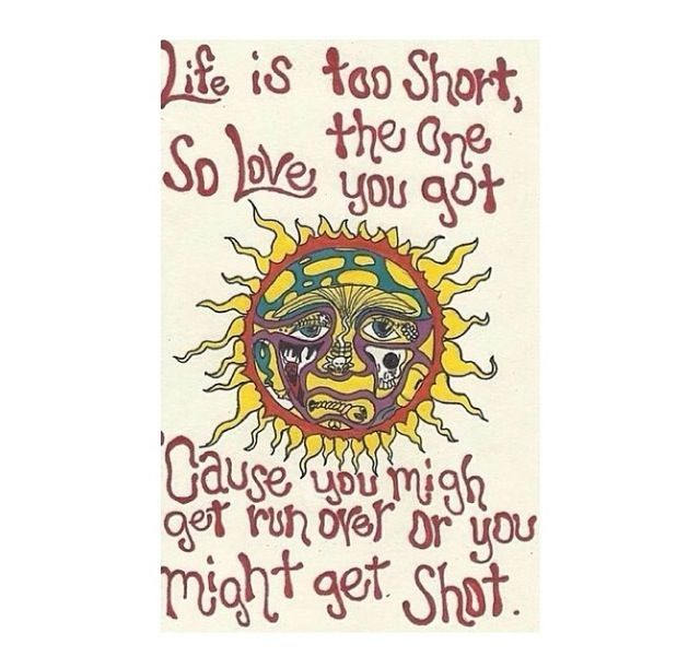 Sublime Quotes About Life: Life Is Too Short, So Love The One You Got. 'Cause You