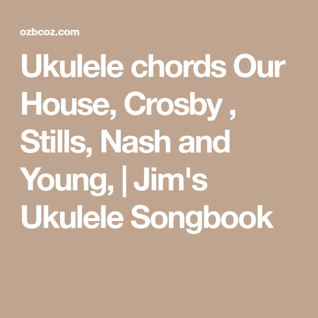 Ukulele Chords Our House Crosby Stills Nash And Young Jims