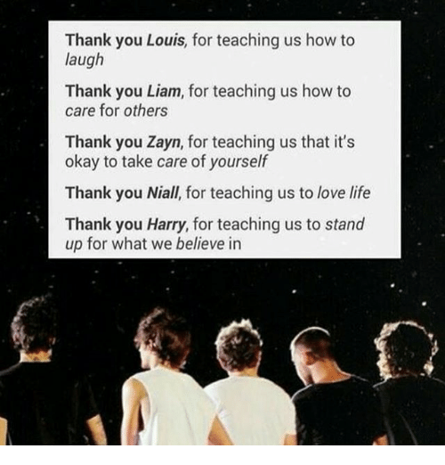 Thank You Louis for Teaching Us How to Laugh Thank You Liam for Teaching Us How to Care for Others Thank You Zayn for Teaching Us That It's Okay to Take Care of Yourself Thank You Niall for Teaching Us to Love Life Thank You Harry for Teaching Us to Stand Up for What We Believe in | Life Meme on ME.ME