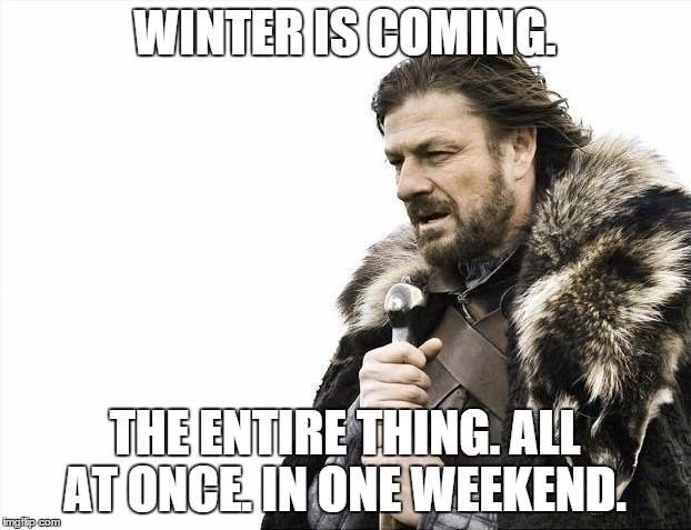 Winter is coming.  The entire thing. All at once.  In one weekend.