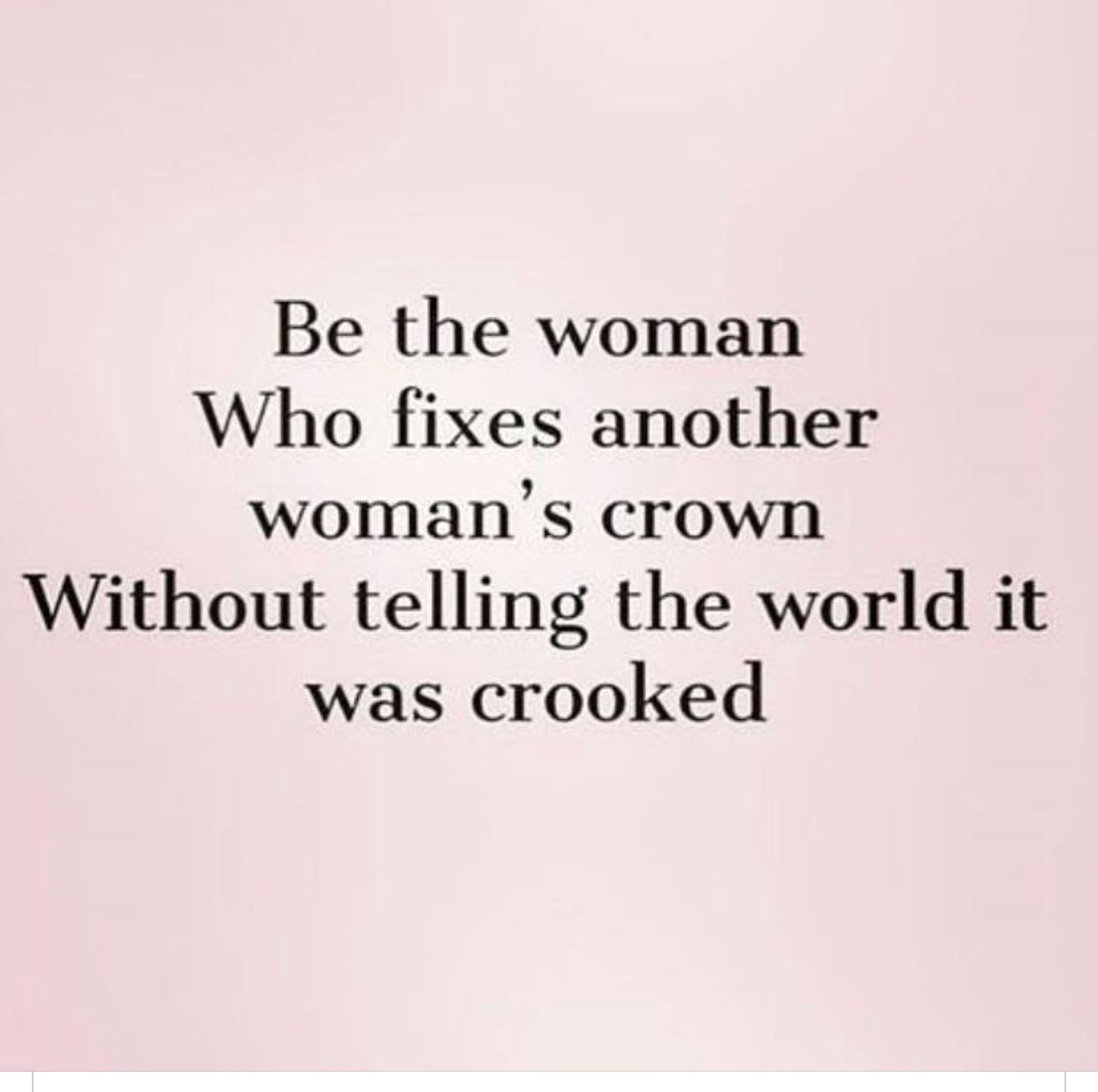 Be The Woman Who Fixes Another Womans Crown Without Telling The World It Was Crooked Mentor Quotes Model Quotes Kindness Quotes
