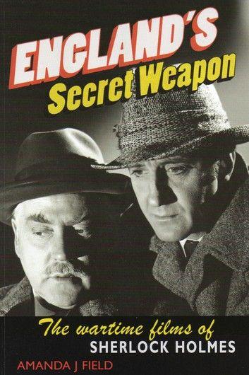 Englands Secret Weapon: The Wartime Films Of Sherlock Holmes