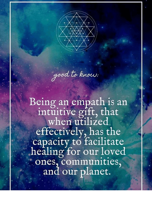 Good to Know Being an Empath Is an Intuitive Gift That When Utilized Effectively Has the Capacity to Facilitate Healing for Our Loved Ones Communities and Our Planet | Meme on ME.ME