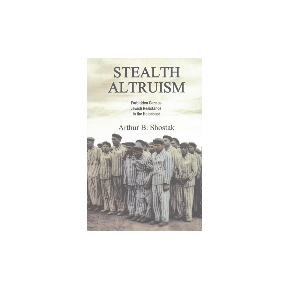 Stealth Altruism : Forbidden Care As Jewish Resistance in the Holocaust (Paperback) (Arthur B. Shostak)